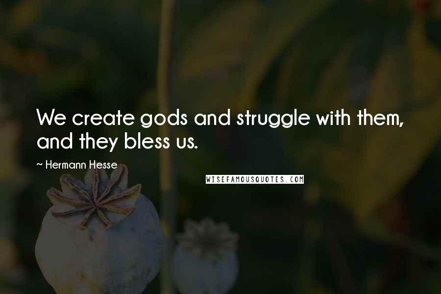 Hermann Hesse quotes: We create gods and struggle with them, and they bless us.