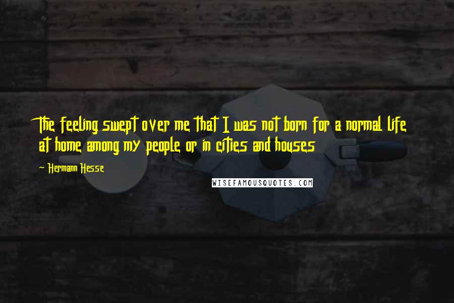 Hermann Hesse quotes: The feeling swept over me that I was not born for a normal life at home among my people or in cities and houses