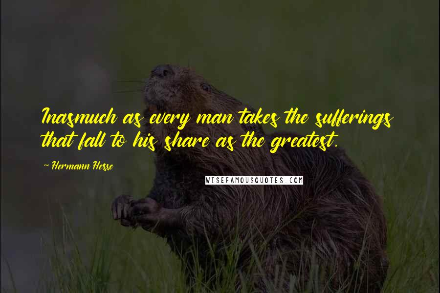 Hermann Hesse quotes: Inasmuch as every man takes the sufferings that fall to his share as the greatest.