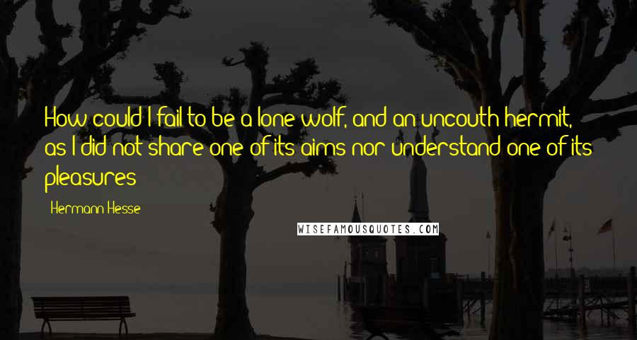 Hermann Hesse quotes: How could I fail to be a lone wolf, and an uncouth hermit, as I did not share one of its aims nor understand one of its pleasures?