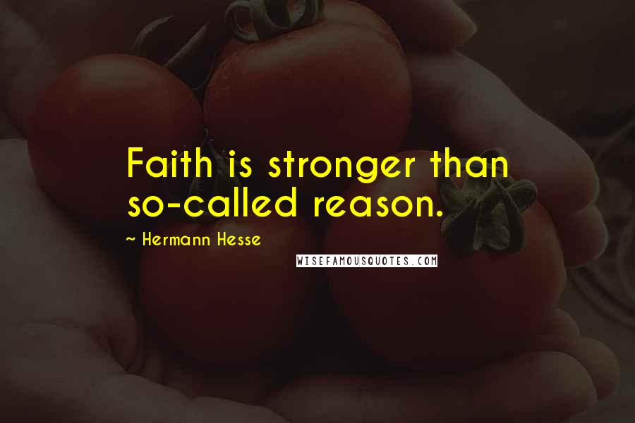 Hermann Hesse quotes: Faith is stronger than so-called reason.