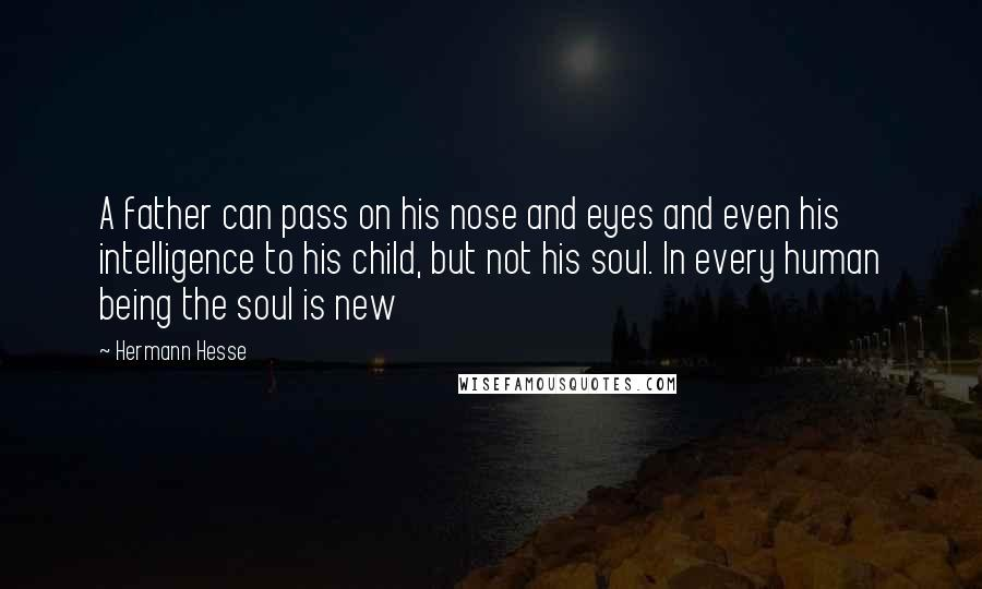 Hermann Hesse quotes: A father can pass on his nose and eyes and even his intelligence to his child, but not his soul. In every human being the soul is new