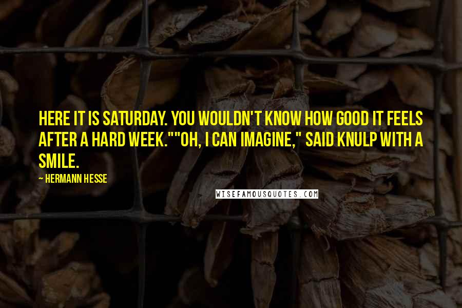 "Hermann Hesse quotes: Here it is Saturday. You wouldn't know how good it feels after a hard week.""""Oh, I can imagine,"" said Knulp with a smile."