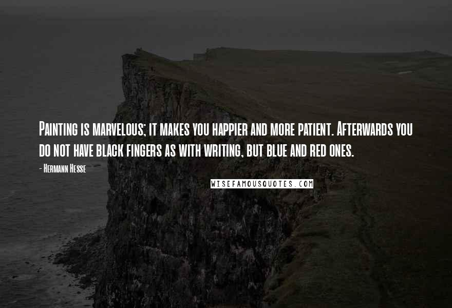 Hermann Hesse quotes: Painting is marvelous; it makes you happier and more patient. Afterwards you do not have black fingers as with writing, but blue and red ones.