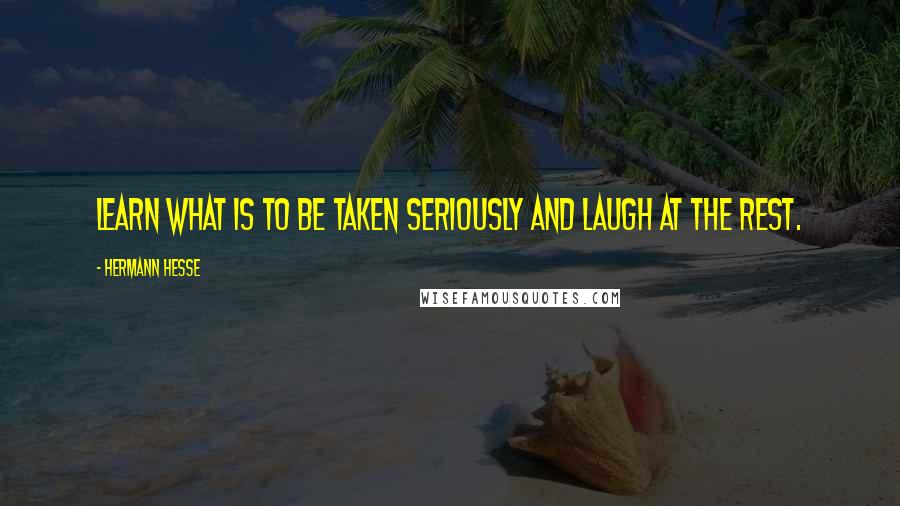 Hermann Hesse quotes: Learn what is to be taken seriously and laugh at the rest.