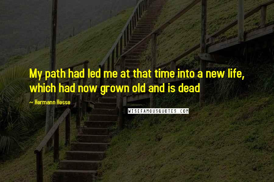Hermann Hesse quotes: My path had led me at that time into a new life, which had now grown old and is dead