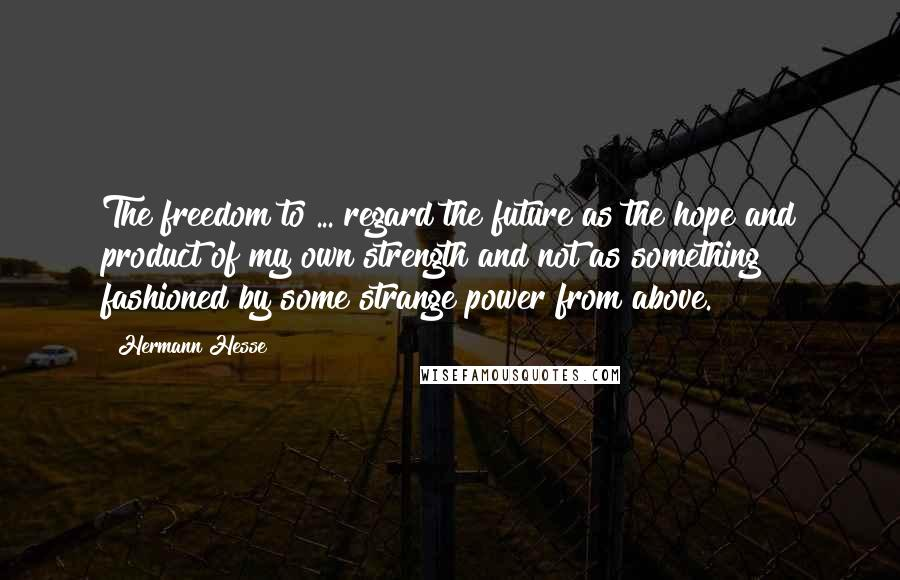 Hermann Hesse quotes: The freedom to ... regard the future as the hope and product of my own strength and not as something fashioned by some strange power from above.