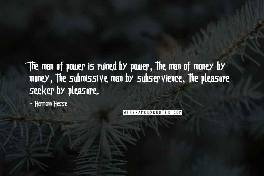 Hermann Hesse quotes: The man of power is ruined by power, the man of money by money, the submissive man by subservience, the pleasure seeker by pleasure.