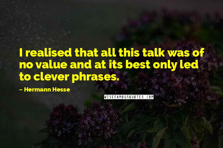 Hermann Hesse quotes: I realised that all this talk was of no value and at its best only led to clever phrases.