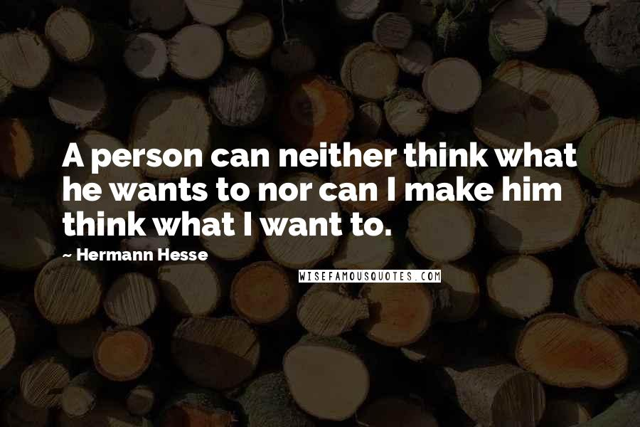 Hermann Hesse quotes: A person can neither think what he wants to nor can I make him think what I want to.