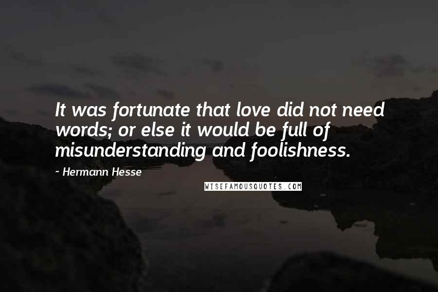 Hermann Hesse quotes: It was fortunate that love did not need words; or else it would be full of misunderstanding and foolishness.