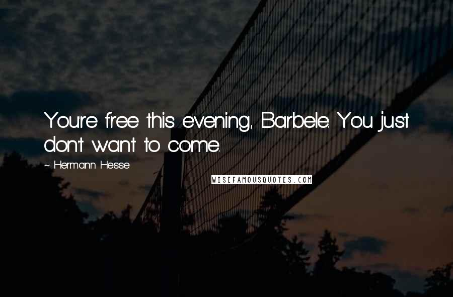 Hermann Hesse quotes: You're free this evening, Barbele. You just don't want to come.