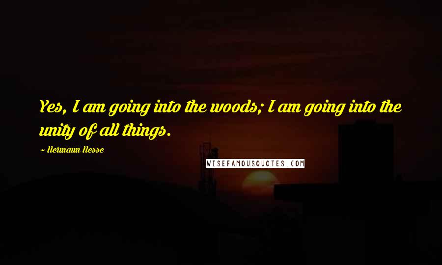 Hermann Hesse quotes: Yes, I am going into the woods; I am going into the unity of all things.