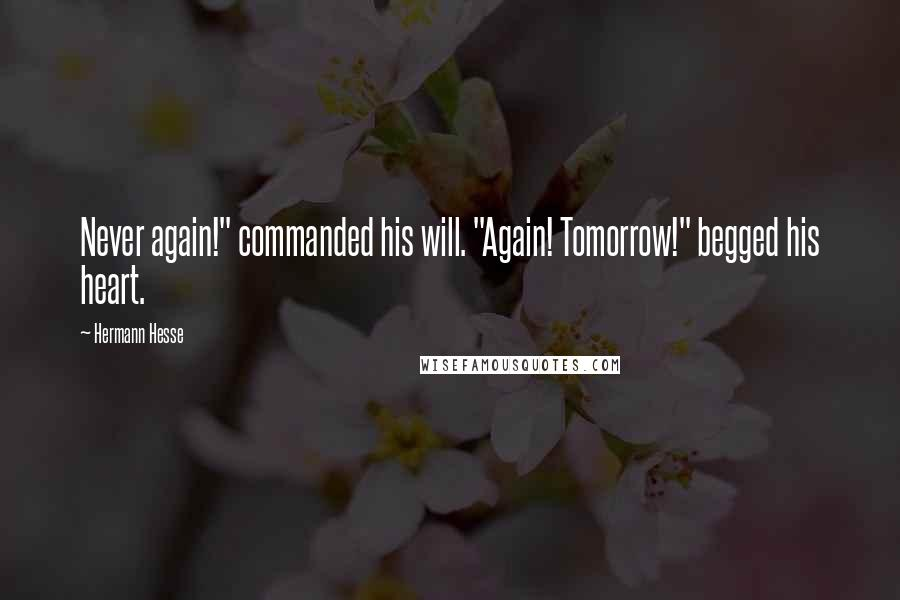 "Hermann Hesse quotes: Never again!"" commanded his will. ""Again! Tomorrow!"" begged his heart."