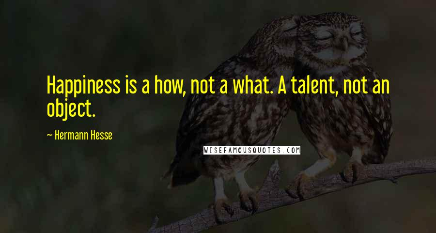 Hermann Hesse quotes: Happiness is a how, not a what. A talent, not an object.