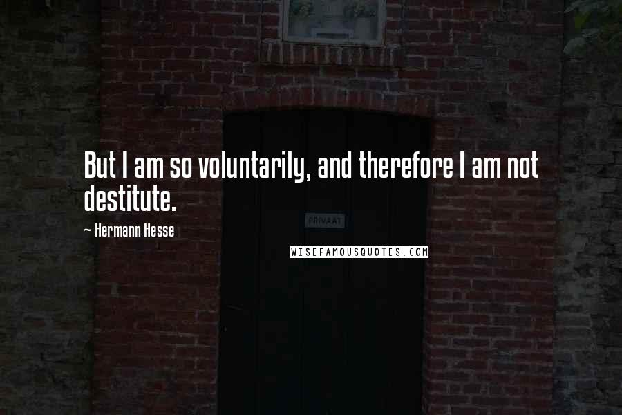 Hermann Hesse quotes: But I am so voluntarily, and therefore I am not destitute.