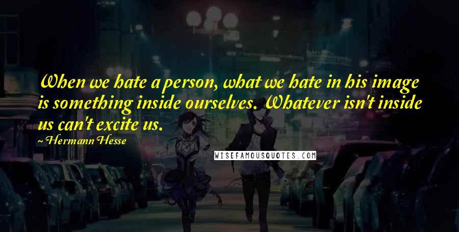 Hermann Hesse quotes: When we hate a person, what we hate in his image is something inside ourselves. Whatever isn't inside us can't excite us.