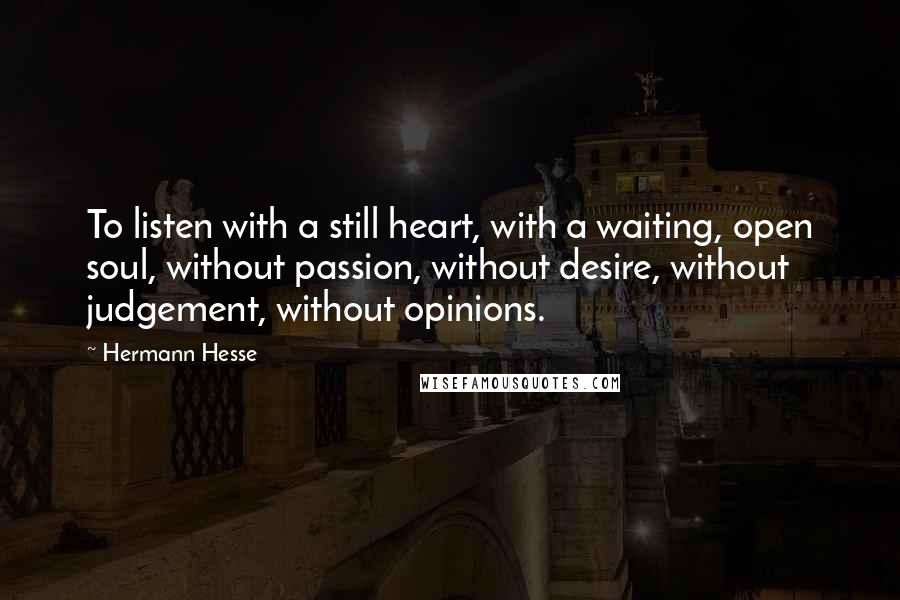 Hermann Hesse quotes: To listen with a still heart, with a waiting, open soul, without passion, without desire, without judgement, without opinions.