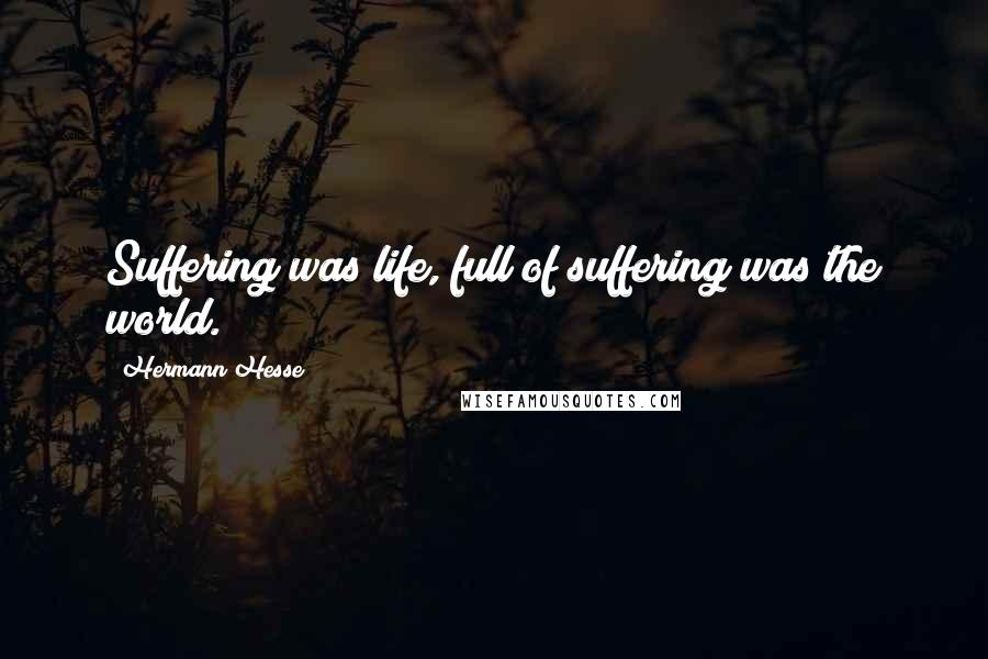 Hermann Hesse quotes: Suffering was life, full of suffering was the world.