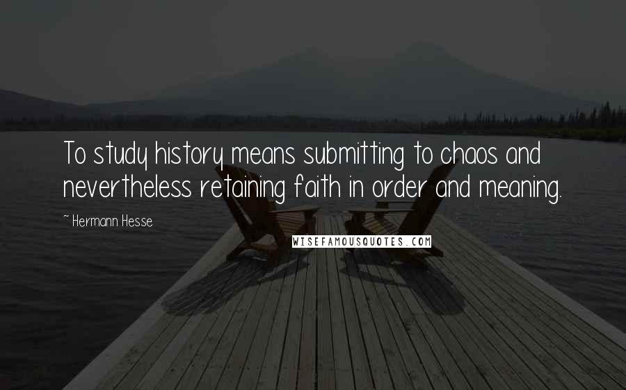 Hermann Hesse quotes: To study history means submitting to chaos and nevertheless retaining faith in order and meaning.