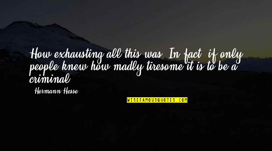 Hermann Hesse Quotes By Hermann Hesse: How exhausting all this was. In fact, if