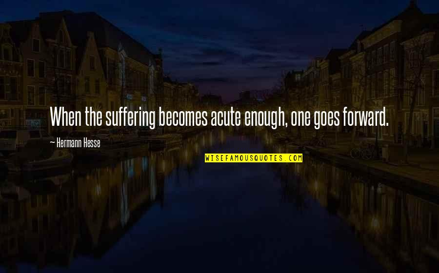 Hermann Hesse Quotes By Hermann Hesse: When the suffering becomes acute enough, one goes