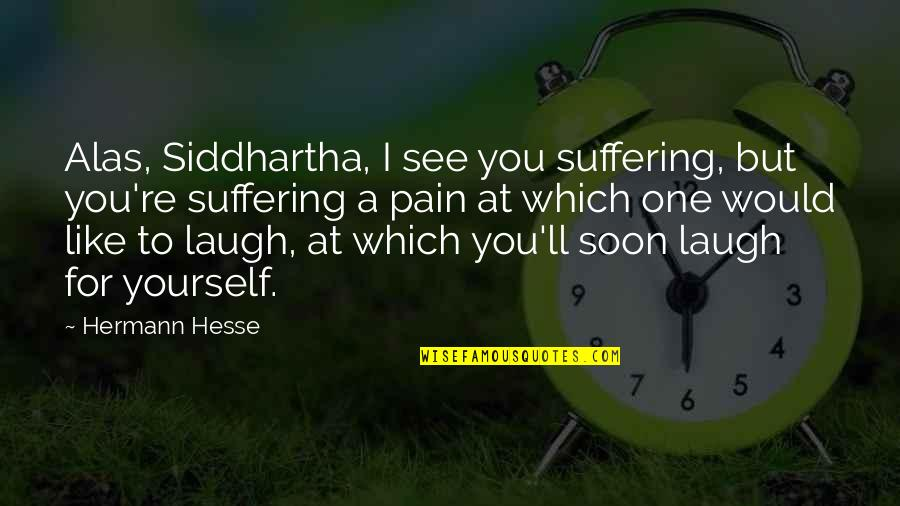 Hermann Hesse Quotes By Hermann Hesse: Alas, Siddhartha, I see you suffering, but you're