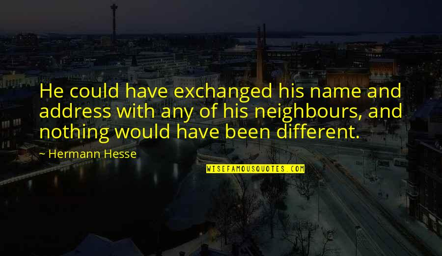 Hermann Hesse Quotes By Hermann Hesse: He could have exchanged his name and address
