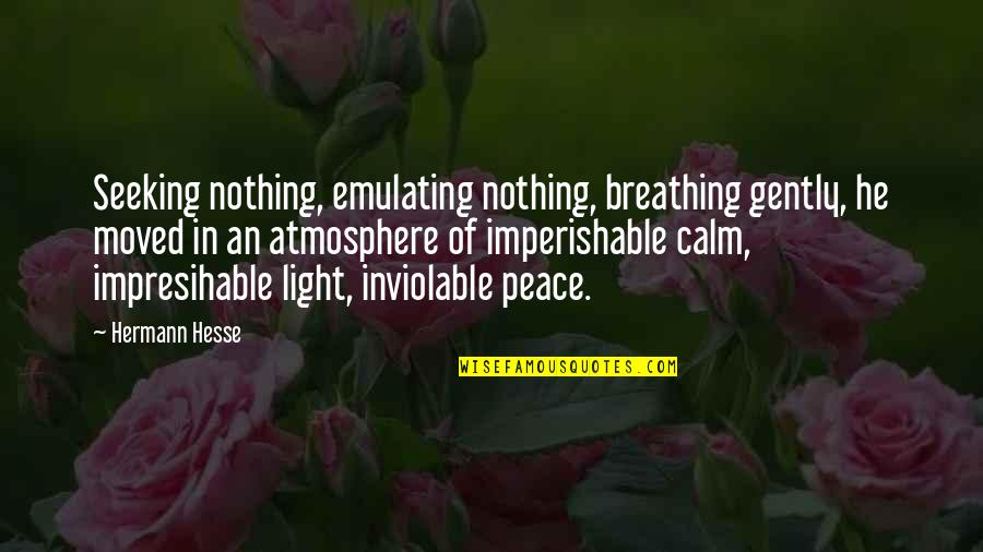 Hermann Hesse Quotes By Hermann Hesse: Seeking nothing, emulating nothing, breathing gently, he moved