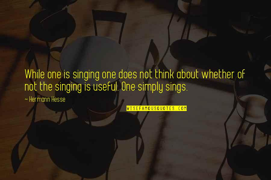Hermann Hesse Quotes By Hermann Hesse: While one is singing one does not think