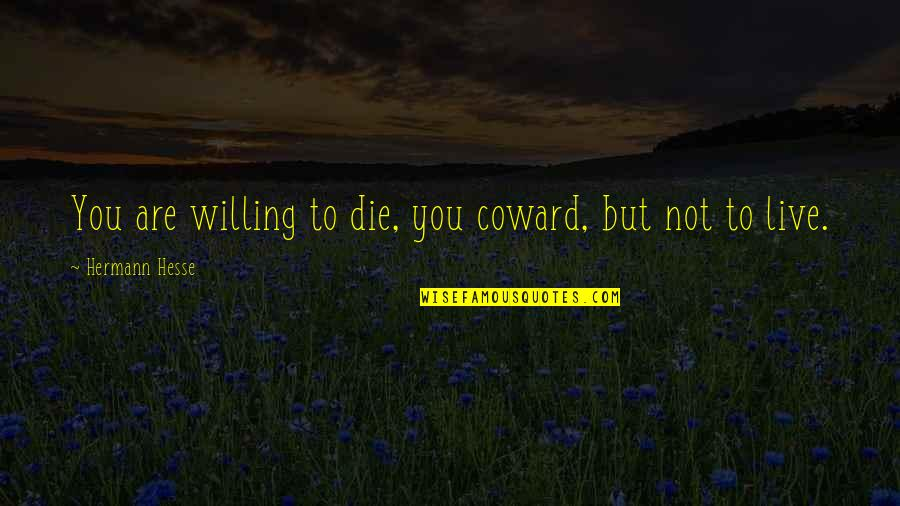 Hermann Hesse Quotes By Hermann Hesse: You are willing to die, you coward, but