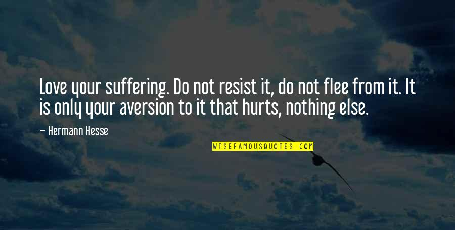 Hermann Hesse Quotes By Hermann Hesse: Love your suffering. Do not resist it, do