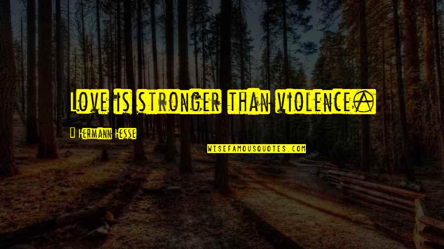 Hermann Hesse Quotes By Hermann Hesse: Love is stronger than violence.