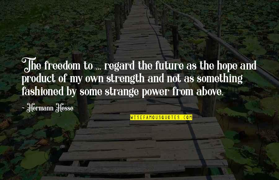 Hermann Hesse Quotes By Hermann Hesse: The freedom to ... regard the future as