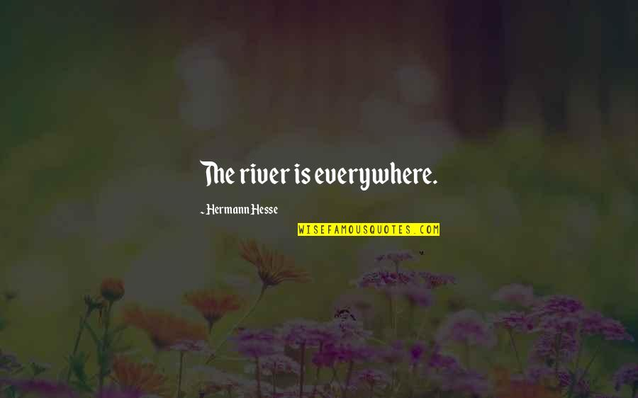 Hermann Hesse Quotes By Hermann Hesse: The river is everywhere.