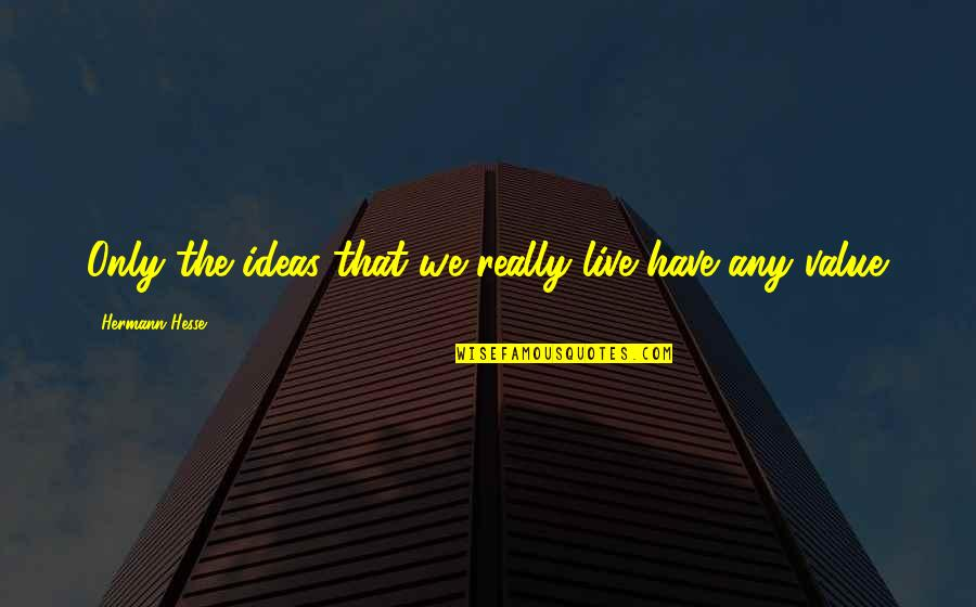 Hermann Hesse Quotes By Hermann Hesse: Only the ideas that we really live have