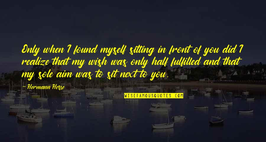 Hermann Hesse Quotes By Hermann Hesse: Only when I found myself sitting in front