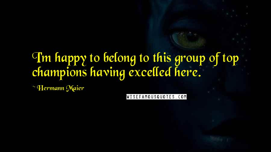 Hermann Maier quotes: I'm happy to belong to this group of top champions having excelled here.