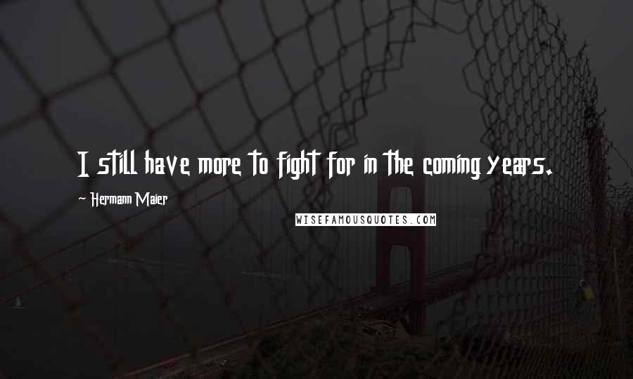 Hermann Maier quotes: I still have more to fight for in the coming years.