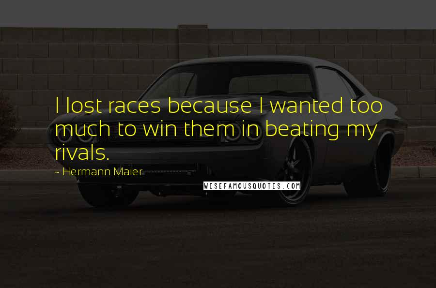 Hermann Maier quotes: I lost races because I wanted too much to win them in beating my rivals.