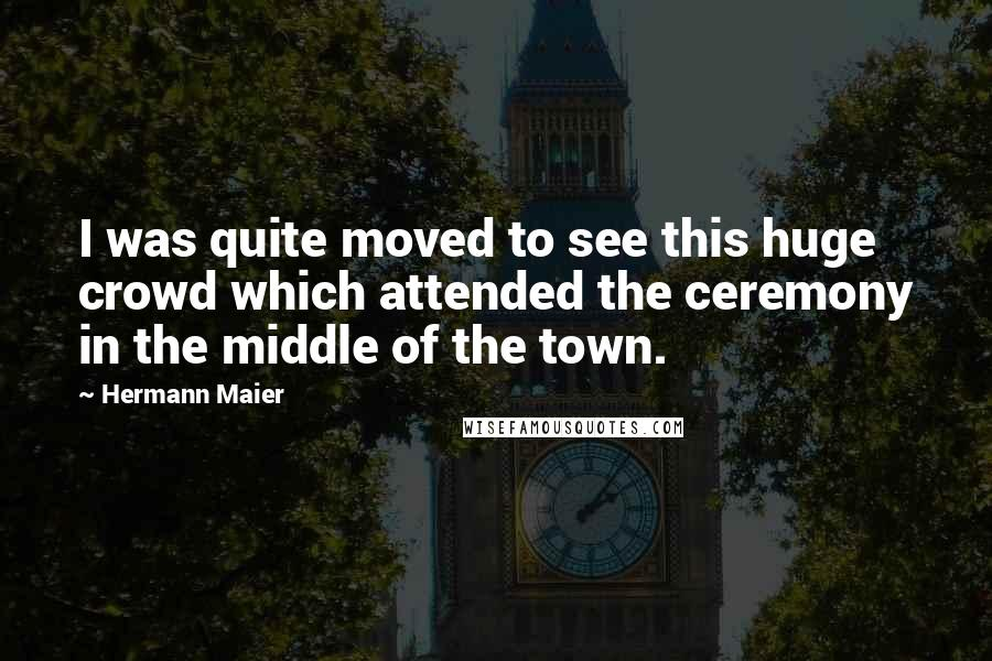 Hermann Maier quotes: I was quite moved to see this huge crowd which attended the ceremony in the middle of the town.