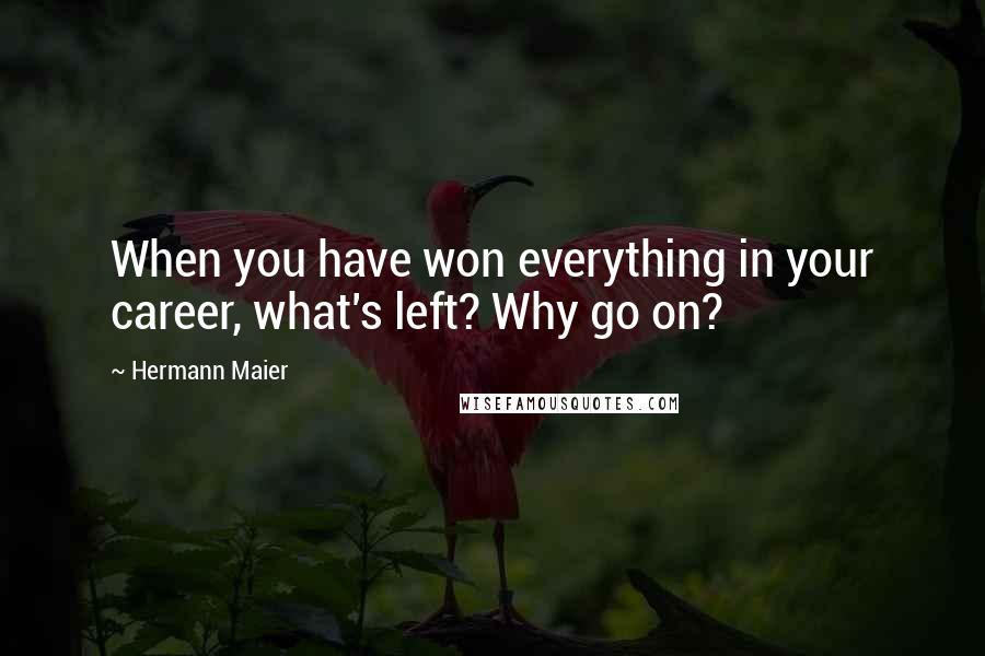 Hermann Maier quotes: When you have won everything in your career, what's left? Why go on?