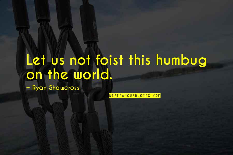 Hermanus Quotes By Ryan Shawcross: Let us not foist this humbug on the
