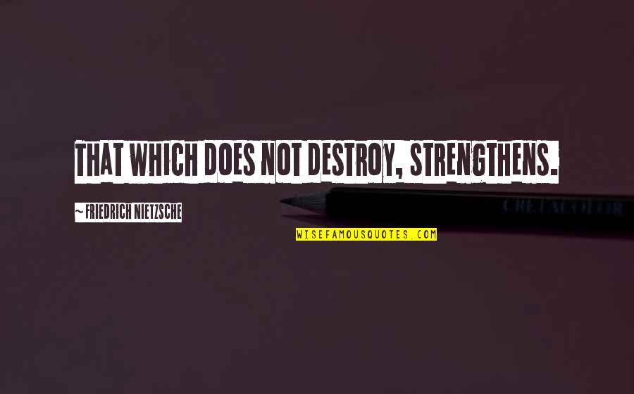 Hermetica Quotes By Friedrich Nietzsche: That which does not destroy, strengthens.