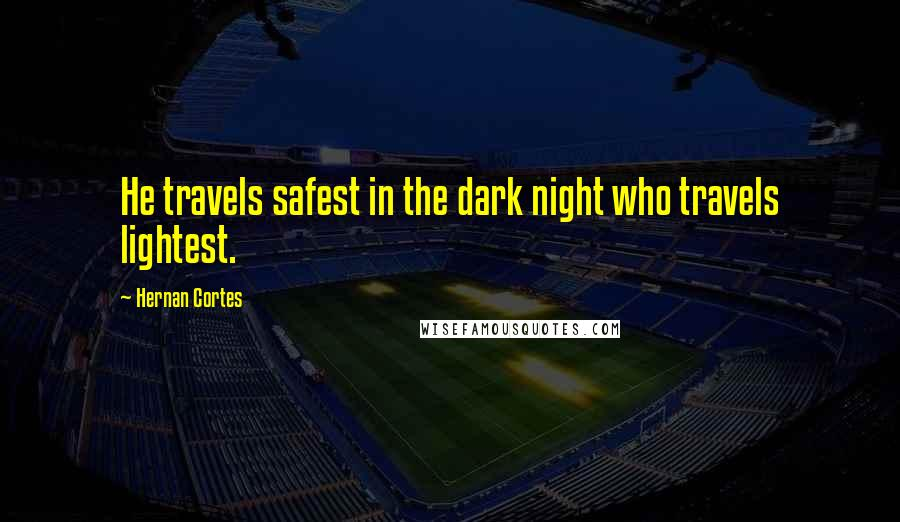 Hernan Cortes quotes: He travels safest in the dark night who travels lightest.
