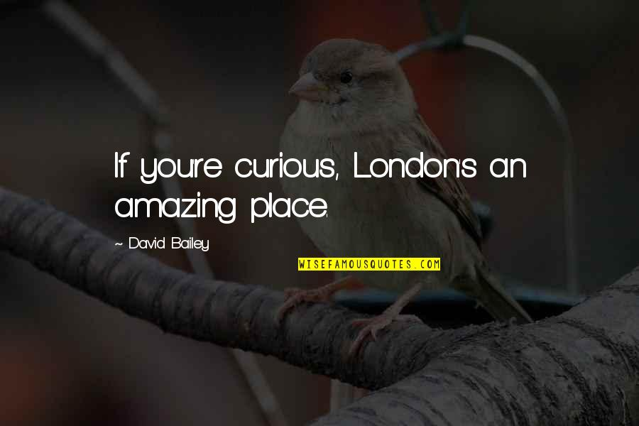 Hero Sidekick Quotes By David Bailey: If you're curious, London's an amazing place.
