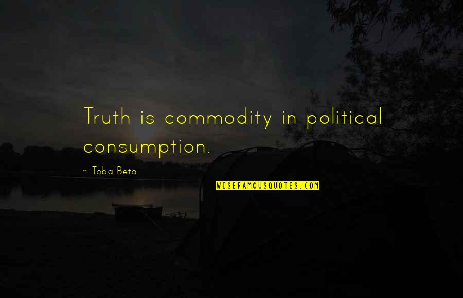 Hero Sidekick Quotes By Toba Beta: Truth is commodity in political consumption.