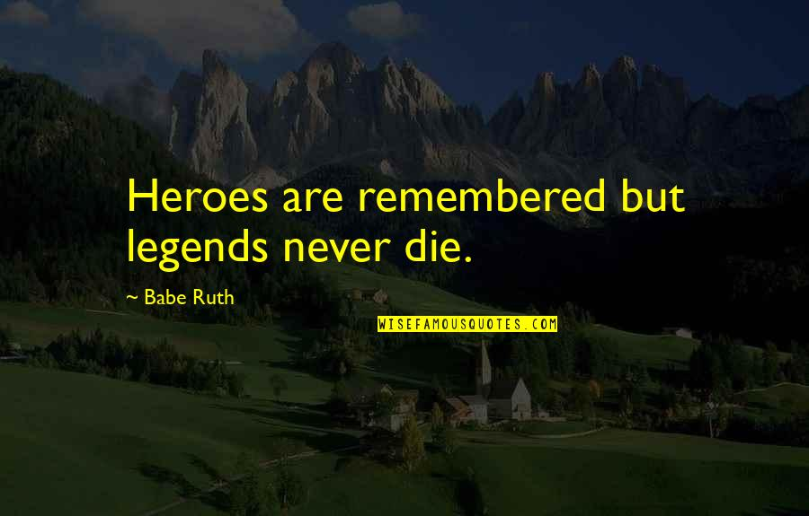 Heroes And Legends Quotes By Babe Ruth: Heroes are remembered but legends never die.
