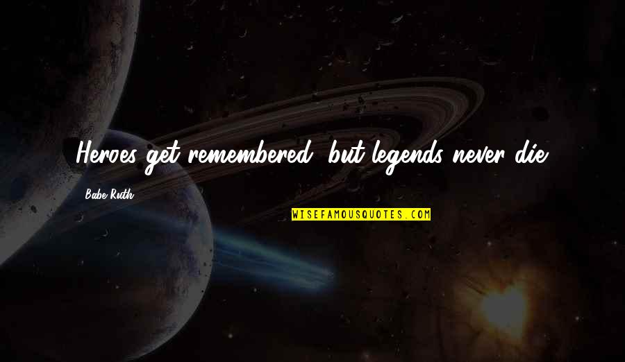 Heroes And Legends Quotes By Babe Ruth: Heroes get remembered, but legends never die.