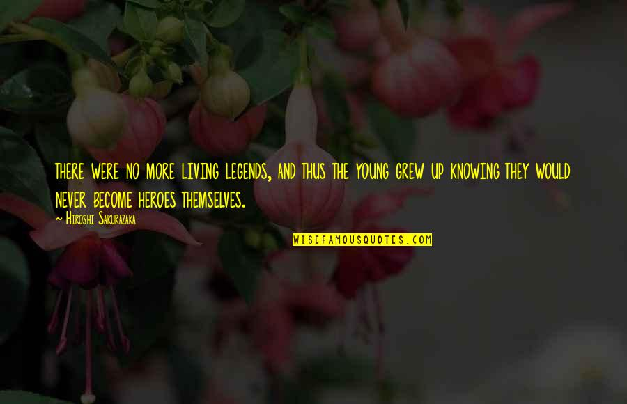 Heroes And Legends Quotes By Hiroshi Sakurazaka: there were no more living legends, and thus